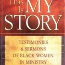 This Is My Story : Testimonies and Sermons of Black Women in Ministry (2005,...