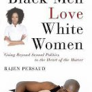 Why Black Men Love White Women : Going Beyond Sexual Politics to the Heart of...