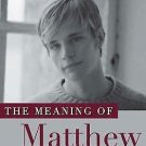 The Meaning of Matthew : My Son's Murder in Laramie, and a World Transformed...