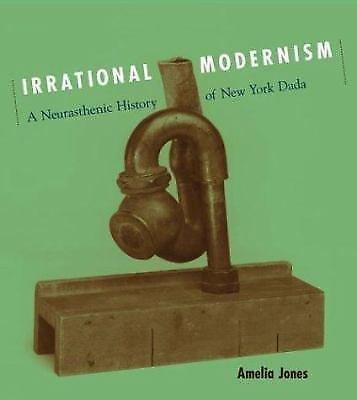 Irrational Modernism : A Neurasthenic History of New York Dada by Amelia...