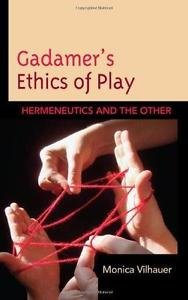 Gadamer's Ethics of Play : Hermeneutics and the Other by Monica Vilhauer...