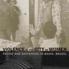 Violence in the City of Women : Police and Batterers in Bahia, Brazil by...
