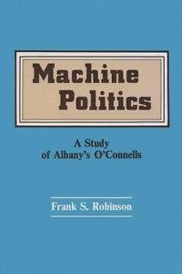 Machine Politics : A Study of Albany's O'Connell's by Frank Robinson and...