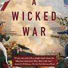 A Wicked War : Polk, Clay, Lincoln, and the 1846 U. S. Invasion of Mexico by...