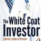 The White Coat Investor : A Doctor's Guide to Personal Finance and Investing by