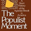 The Populist Moment : A Short History of the Agrarian Revolt in America by...