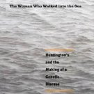The Woman Who Walked into the Sea : Huntington's and the Making of a Genetic...