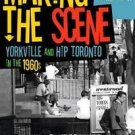 Making the Scene : Yorkville and Hip Toronto in the 1960s by University of Toron