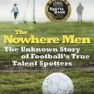 The Nowhere Men : The Unknown Story of Football's True Talent Spotters by...
