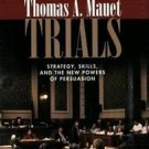 Trials : Strategy, Skills, and the New Power of Persuasion by Thomas A. Mauet...