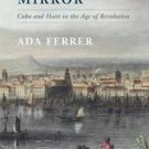 Freedom's Mirror : Cuba and Haiti in the Age of Revolution by Ada Ferrer...