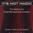 It's Not Magic : The Rebirth of a Small Manufacturing Company by Donald J....