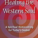 Healing the Western Soul : A Spiritual Homecoming for Today's Seeker by...