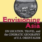 Envisioning Asia : On Location, Travel, and the Cinematic Geography of U. S....