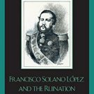 Ebook 978-0742537545 Francisco Solano López and the Ruination of Paraguay: Honor and Egocentrism