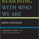 Ebook 978-1442227071 Reasoning With Who We Are: Democratic Theory For a Not So Liberal Era