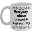 Everyday Above Ground Is A Great Day Coffee Mug