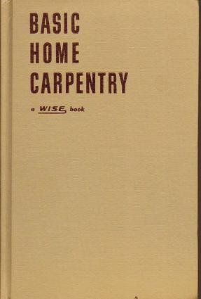 Basic Home Carpentry - Wise Book by Carl W Bertsch