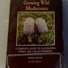 Growing Wild Mushrooms: Complete Guide to Cultivating Edible & Hallucinogenic