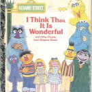 A LITTLE GOLDEN BOOK- SESAME STREET- I THINK THAT IT IS WONDERFUL CHILDRENS HB BOOK 1984 VERY GOOD