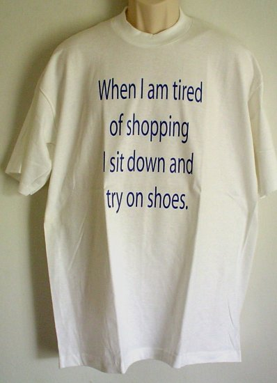 Funny Shoppers tee shirt WHEN I AM TIRED OF SHOPPING I SIT DOWN AND TRY ON SHOES 100% cotton XLarge