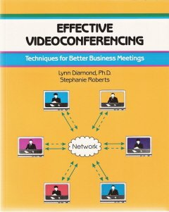 Effective Videoconferencing by Lynn Diamond, Ph.D. and Stephanie Roberts 1560523549