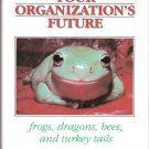 Shaping Your Organizations Future Frogs,Dragons,Bees, and Turkey Tails 088390327x
