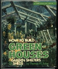 How to Build Greenhouses, Garden Shelters & Sheds by Thomas H. Jones