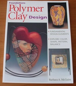 Foundations in Polymer Clay Design by Barbara A. McGuire