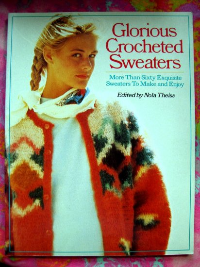 Glorious Crocheted Sweaters: More Than Sixty Exquisite Sweaters To Make and Enjoy