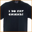 I DO FAT CHICKS Funny Party T-Shirt BLACK S, M, L, XL ~  FREE SHIPPING