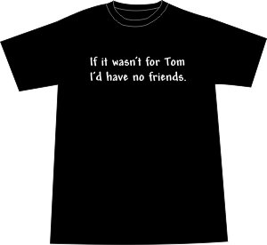 If it wasn't for Tom... T-shirt myspace parody Black MEDIUM