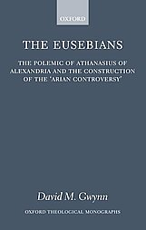 The Eusebians: Polemic of Athanasius of Alexandria and the Construction of the `Arian Controversy'