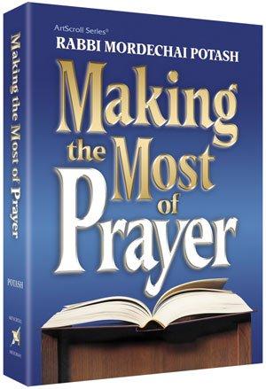Making the Most of Prayer: By Rabbi Mordechai Potash; HardCover 10% off!
