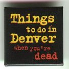 "Things to do in Denver When You're Dead promo pin button, 1.5"" sq, mint"