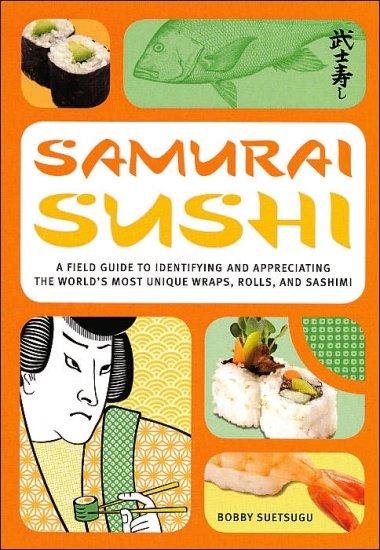 Samurai Sushi: A Field Guide by Bobby Suetsugu (ISBN 0760759332)