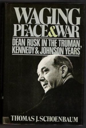 Waging Peace & War- Dean Rusk In The Truman, Kennedy & Johnson Years