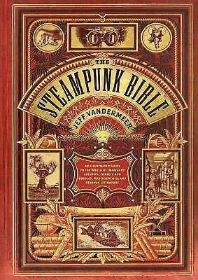 The Steampunk Bible : An Illustrated Guide to the World of Imaginary...