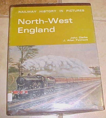 North-West England Railway History in Pictures John Clarke J. Allan Patmore
