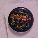 I'M ALWAYS IN TROUBLE...Pin