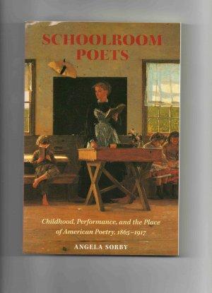 Schoolroom Poets: Childhood, Performance & American Poetry, by Angela Sorby (2005, brand new)