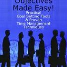 Achieving Objectives Made Easy! Practical goal setting tools & proven time management techniques