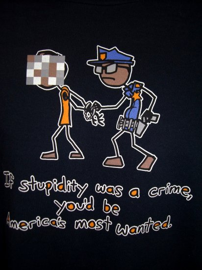 "Funny Large T-Shirt Police - Cop ...""If Stupidity was a crime, you'd be America's most wanted."""