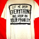 Let Me Drop Everything and Work on Your Problem T-Shirt Size XL