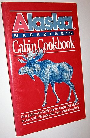 Alaska Magazine's Cabin Cookbook Wild Game Native Plant Recipes