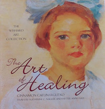 The Art of Healing by Cinnamon Catlin-Legutko Wishard Art Collection Hardcover 2004