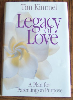 LEGACY OF LOVE Tim Kimmel A plan for Parenting on Purpose Self Help Christian Parent's Guide