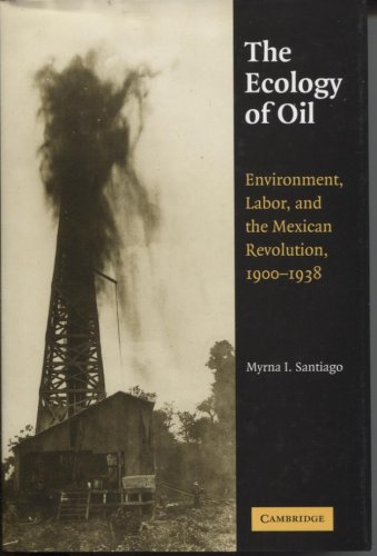 The Ecology of Oil: Environment, Labor and the Mexican Revolution 1900-1938
