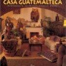 Casa Guatemalteca: Architecture, Landscape, Interior Design - Art, Guatemala