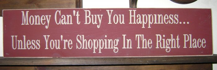 0118 Primitive Sign, Money Can't Buy You Happiness Unless You're Shopping In The Right Place